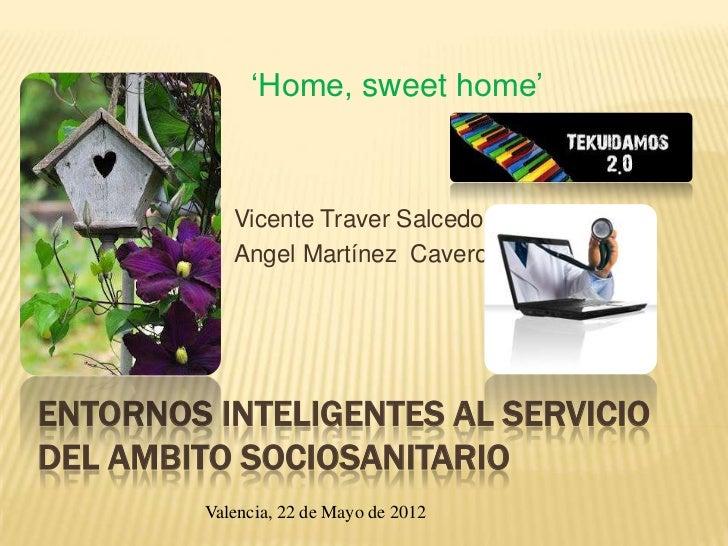 'Home, sweet home'            Vicente Traver Salcedo            Angel Martínez CaveroENTORNOS INTELIGENTES AL SERVICIODEL ...