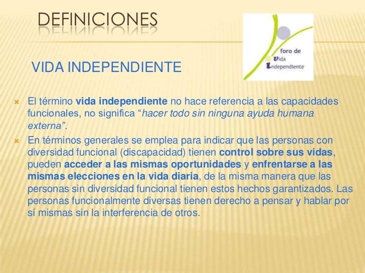 DEFINICIONES    VIDA INDEPENDIENTE   El término vida independiente no hace referencia a las capacidades    funcionales, n...