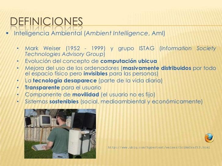 DEFINICIONES Inteligencia Ambiental (Ambient Intelligence, AmI)   •   Mark Weiser (1952 - 1999) y grupo ISTAG (Informatio...