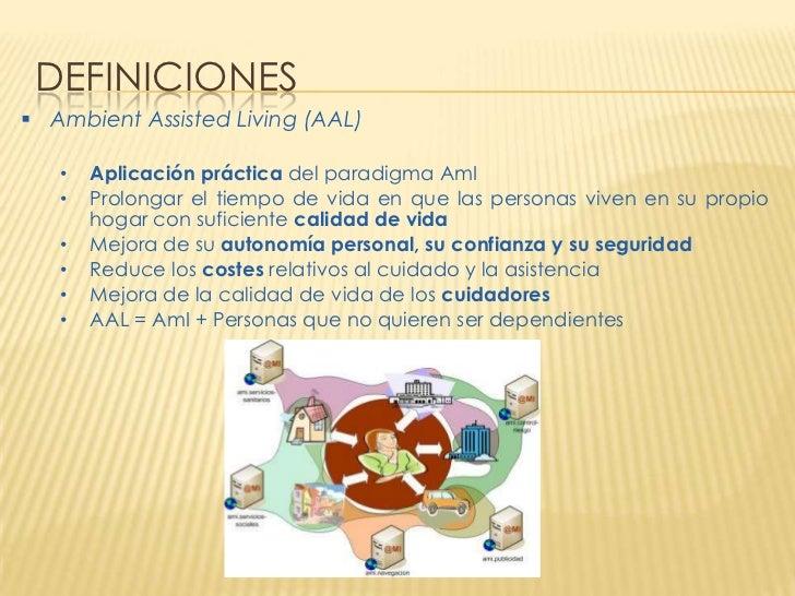 DEFINICIONES Ambient Assisted Living (AAL)   •   Aplicación práctica del paradigma AmI   •   Prolongar el tiempo de vida ...