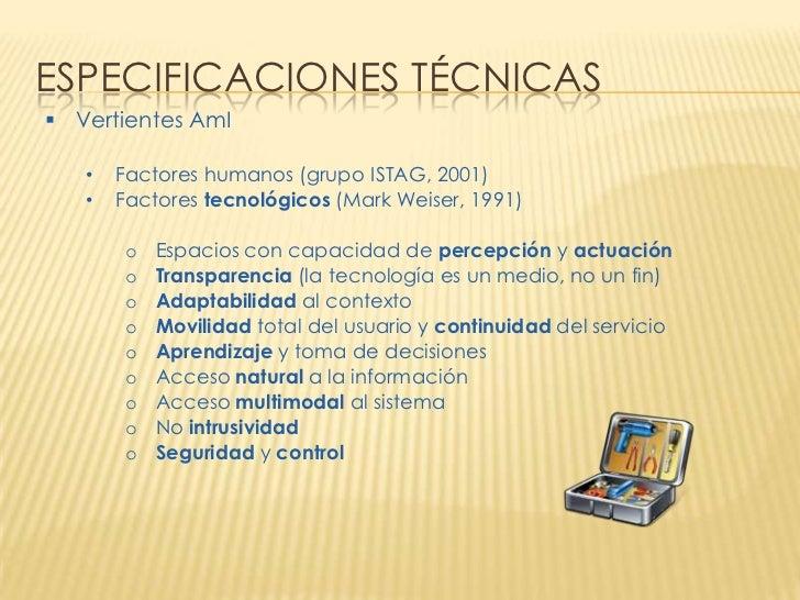 ESPECIFICACIONES TÉCNICAS Vertientes AmI   •   Factores humanos (grupo ISTAG, 2001)   •   Factores tecnológicos (Mark Wei...