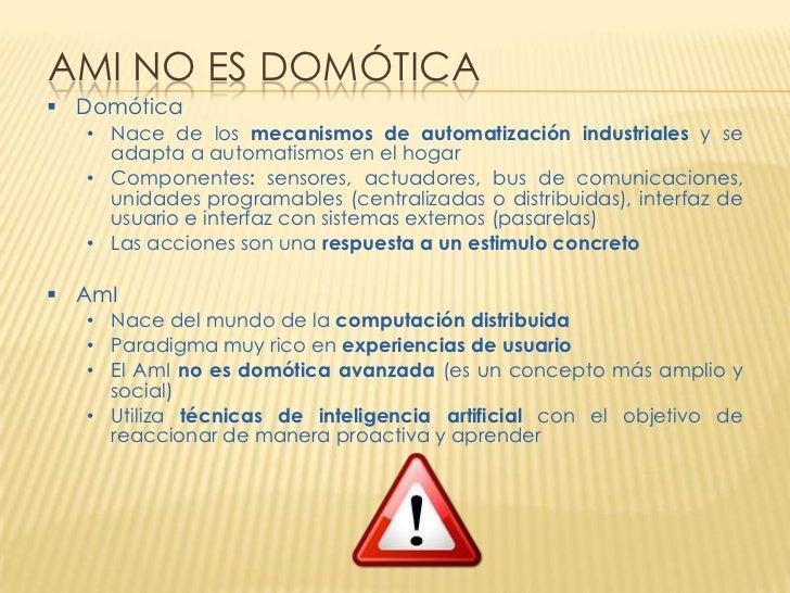 AMI NO ES DOMÓTICA Domótica  • Nace de los mecanismos de automatización industriales y se    adapta a automatismos en el ...
