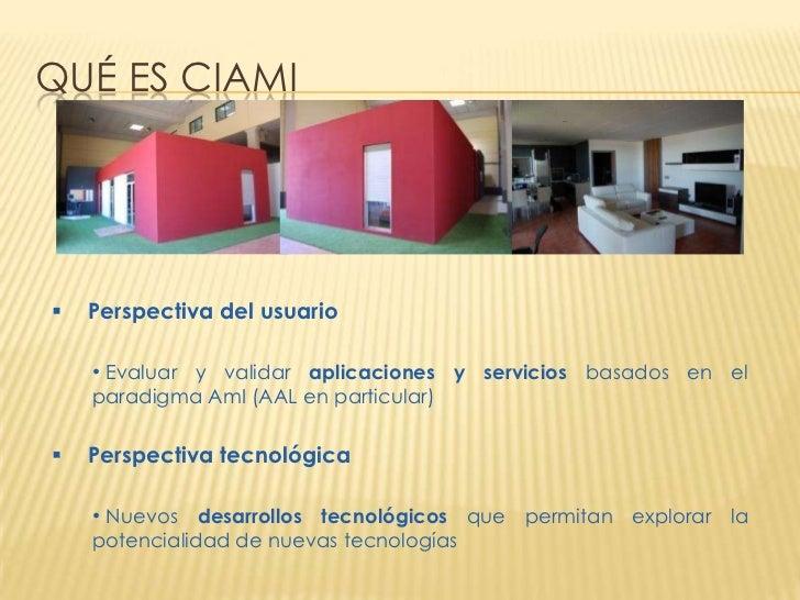 QUÉ ES CIAMI   Perspectiva del usuario    • Evaluar y validar aplicaciones y servicios basados en el    paradigma AmI (AA...