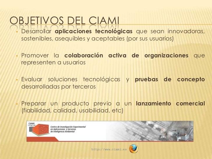 OBJETIVOS DEL CIAMI    Desarrollar aplicaciones tecnológicas que sean innovadoras,     sostenibles, asequibles y aceptabl...