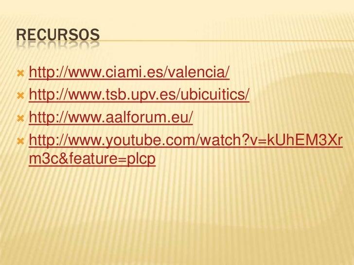 RECURSOS http://www.ciami.es/valencia/ http://www.tsb.upv.es/ubicuitics/ http://www.aalforum.eu/ http://www.youtube.co...