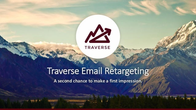 Traverse Email Retargeting A second chance to make a first impression.
