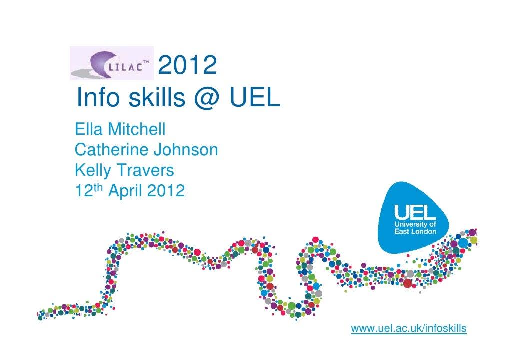 LILAC 2012Info skills @ UELElla MitchellCatherine JohnsonKelly Travers12th April 2012                    www.uel.ac.uk/inf...