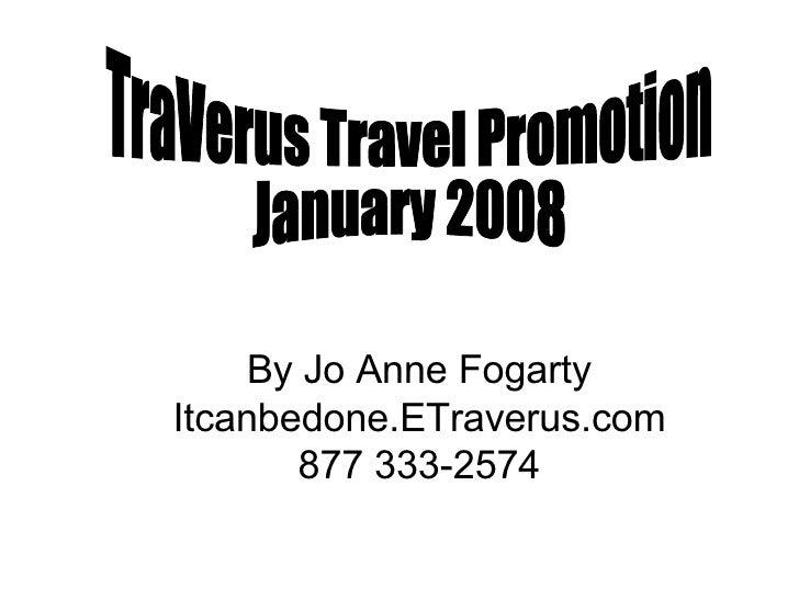 TraVerus Travel Promotion January 2008 By Jo Anne Fogarty Itcanbedone.ETraverus.com 877 333-2574