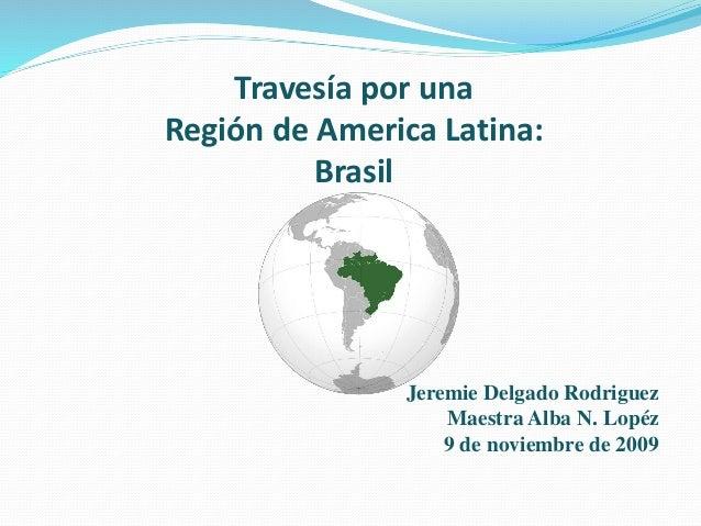 Travesía por una Región de America Latina: Brasil Jeremie Delgado Rodriguez Maestra Alba N. Lopéz 9 de noviembre de 2009