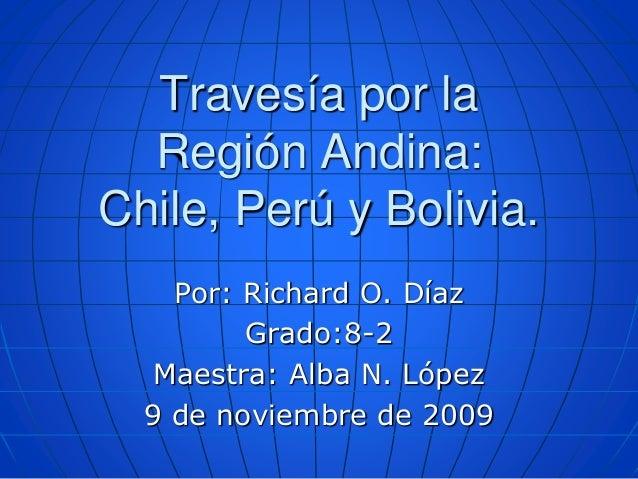 Travesíapor la RegiónAndina: Chile, Perú y Bolivia.<br />Por: Richard O. Díaz<br />Grado:8-2  <br />Maestra: Alba N. López...