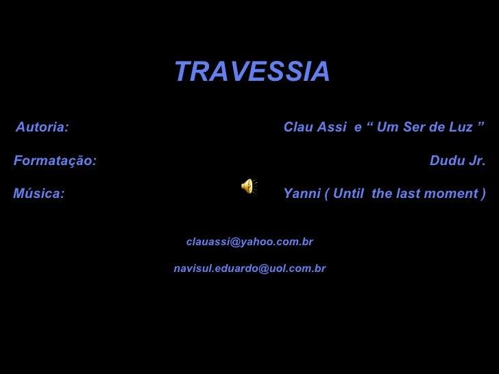 """TRAVESSIA Autoria:  Clau Assi  e """" Um Ser de Luz """" Formatação:  Dudu Jr. Música:  Yanni ( Until  the last moment ) [email_..."""