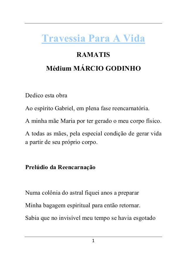 Travessia Para A Vida  RAMATIS  Médium MÁRCIO GODINHO  Dedico esta obra  Ao espírito Gabriel, em plena fase reencarnatória...