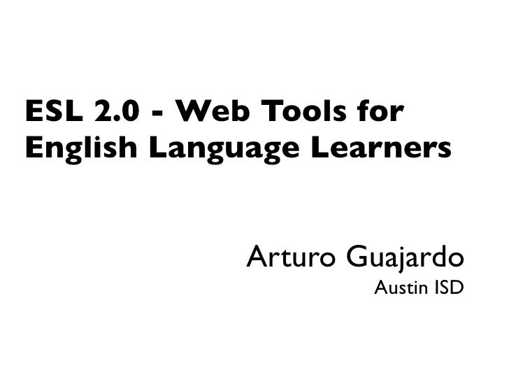 ESL 2.0 - Web Tools for English Language Learners               Arturo Guajardo                     Austin ISD