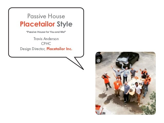 "Passive House Placetailor Style ""Passive House for You and Me!"" Travis Anderson CPHC Design Director, Placetailor Inc."