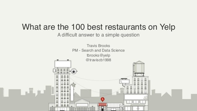 What are the 100 best restaurants on Yelp A difficult answer to a simple question Travis Brooks PM - Search and Data Scien...