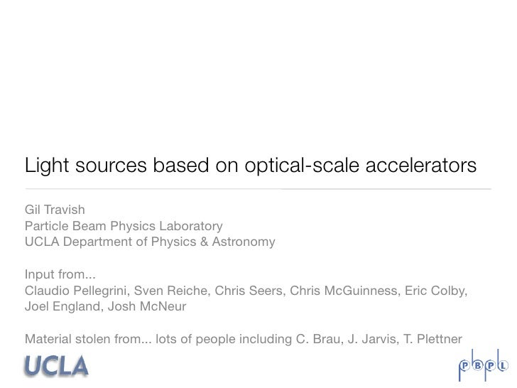 Light sources based on optical-scale accelerators Gil Travish Particle Beam Physics Laboratory UCLA Department of Physics ...