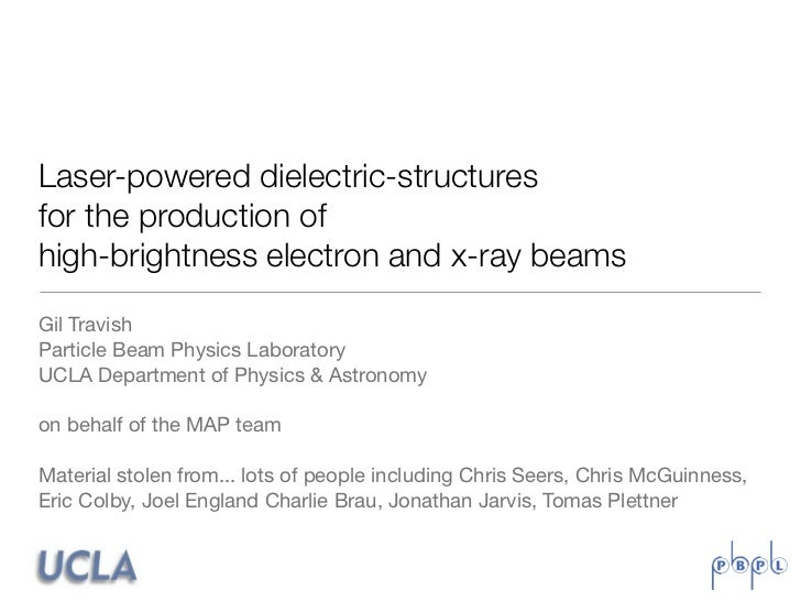 Laser-powered dielectric-structuresfor the production ofhigh-brightness electron and x-ray beamsGil TravishParticle Beam P...