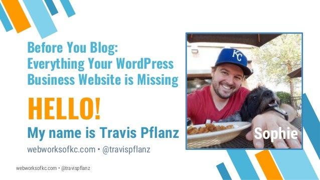 webworksofkc.com • @travispflanz HELLO! My name is Travis Pflanz webworksofkc.com • @travispflanz Sophie Before You Blog: ...