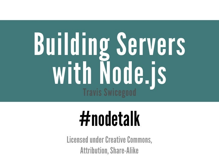 Building Servers  with Node.js         Travis Swicegood       #nodetalk   Licensed under Creative Commons,        Attribut...