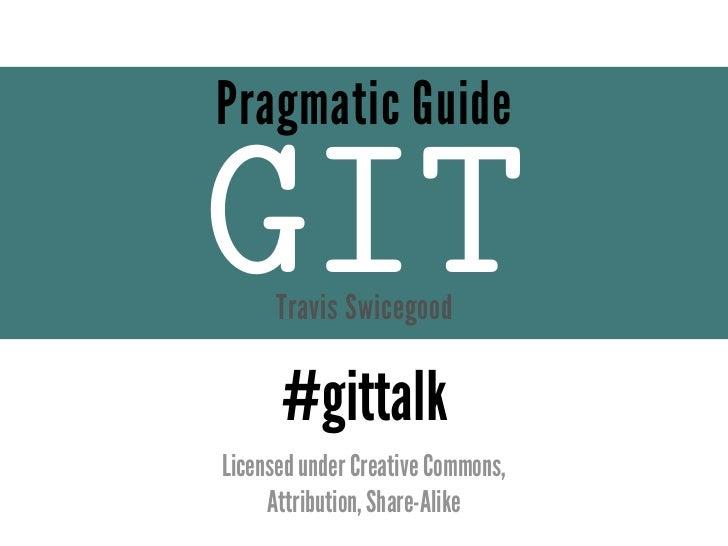 Pragmatic GuideGIT   Travis Swicegood      #gittalkLicensed under Creative Commons,     Attribution, Share-Alike