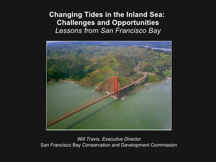 Changing Tides in the Inland Sea:  Challenges and Opportunities Lessons from San Francisco Bay Will Travis, Executive Dire...
