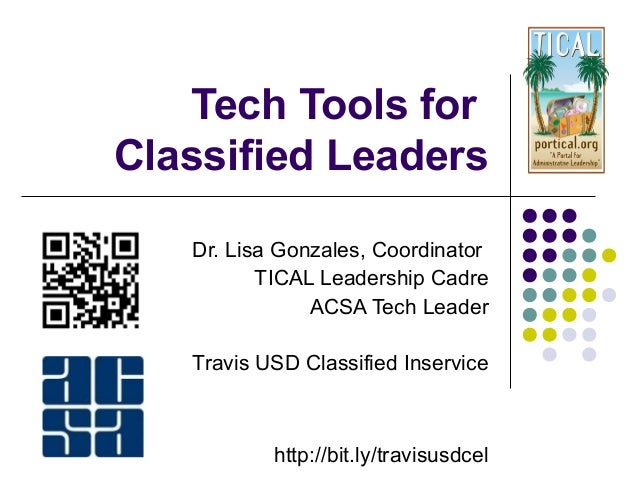 Tech Tools for Classified Leaders Dr. Lisa Gonzales, Coordinator TICAL Leadership Cadre ACSA Tech Leader Travis USD Classi...