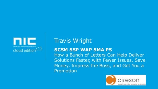 Travis Wright SCSM SSP WAP SMA PS How a Bunch of Letters Can Help Deliver Solutions Faster, with Fewer Issues, Save Money,...