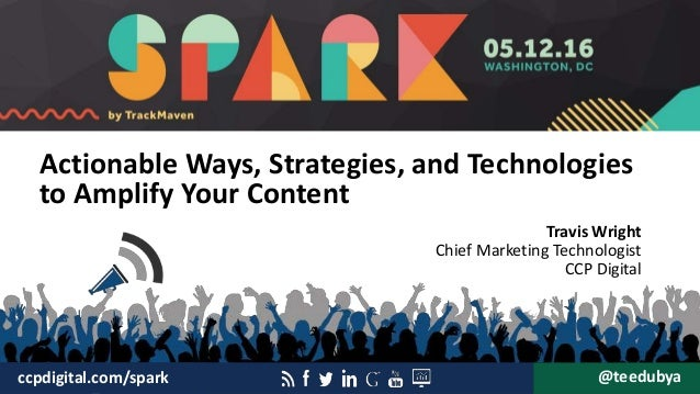 Actionable Ways, Strategies, and Technologies to Amplify Your Content Travis Wright Chief Marketing Technologist CCP Digit...