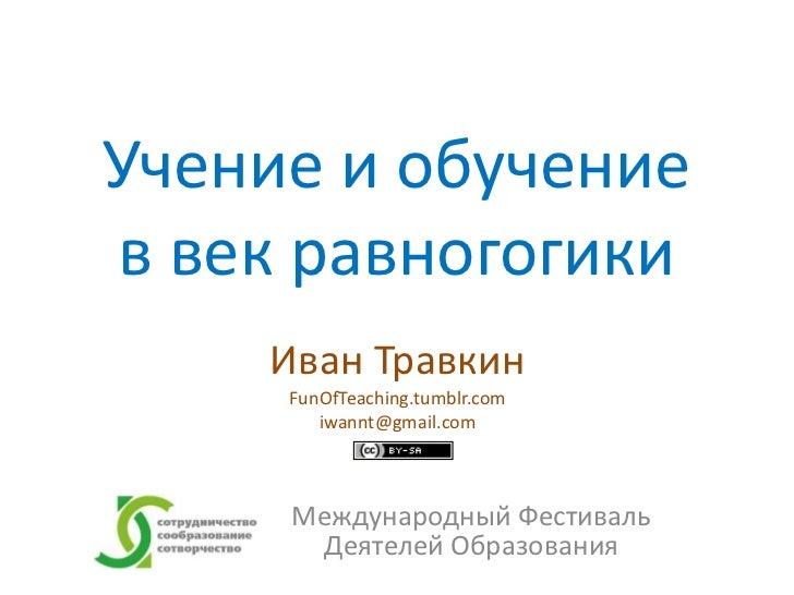 Учение и обучениев век равногогики    Иван Травкин     FunOfTeaching.tumblr.com        iwannt@gmail.com     Международный ...