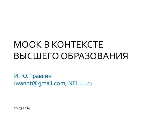 МООК В КОНТЕКСТЕ ВЫСШЕГО ОБРАЗОВАНИЯ И. Ю.Травкин iwannt@gmail.com, NELLL.ru 28.03.2014