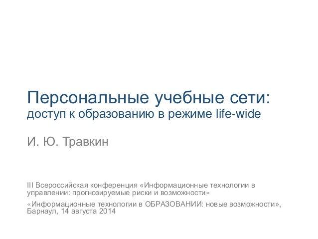 Персональные учебные сети: доступ к образованию в режиме life-wide И. Ю. Травкин III Всероссийская конференция «Информацио...