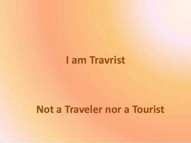 I am TravristNot a Traveler nor a Tourist