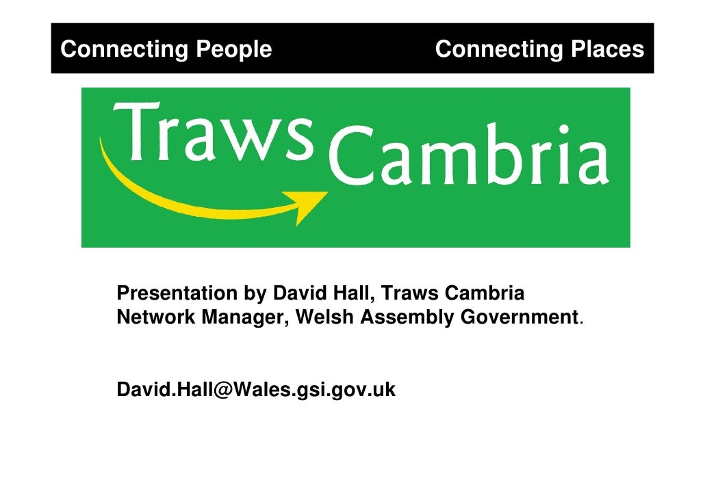 Connecting People                 Connecting Places         Presentation by David Hall, Traws Cambria     Network Manager,...