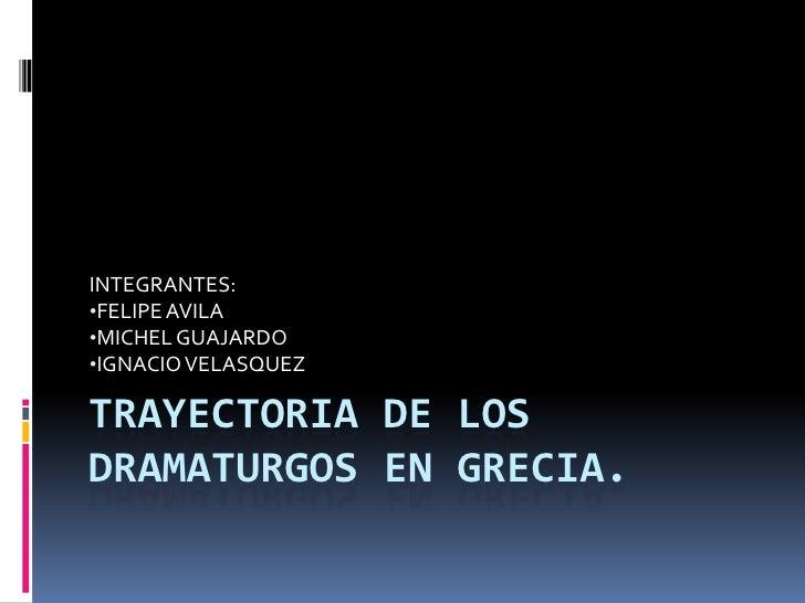 TRAYECTORIA DE LOS DRAMATURGOS EN GRECIA.<br />INTEGRANTES:<br /><ul><li>FELIPE AVILA