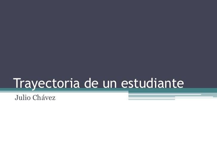 Trayectoria de un estudiante<br />Julio Chávez<br />