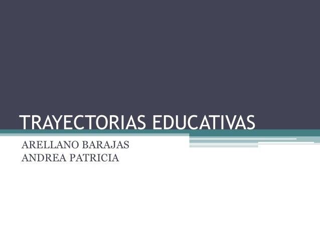 TRAYECTORIAS EDUCATIVAS  ARELLANO BARAJAS  ANDREA PATRICIA