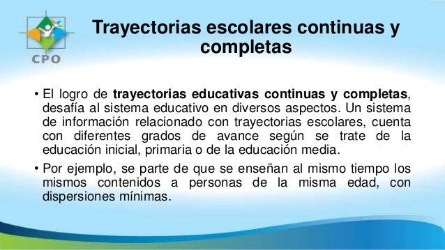 Trayectorias escolares continuas y completas • El logro de trayectorias educativas continuas y completas, desafía al siste...