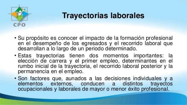 Trayectorias laborales • Su propósito es conocer el impacto de la formación profesional en el desempeño de los egresados y...
