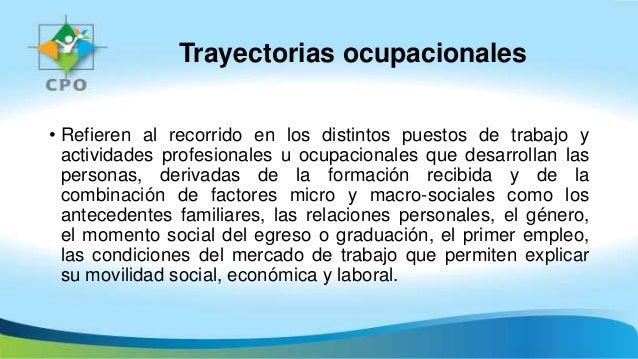 Trayectorias ocupacionales • Refieren al recorrido en los distintos puestos de trabajo y actividades profesionales u ocupa...