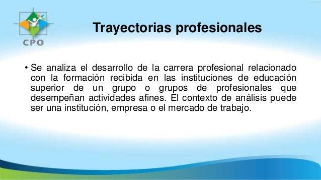 Trayectorias profesionales • Se analiza el desarrollo de la carrera profesional relacionado con la formación recibida en l...