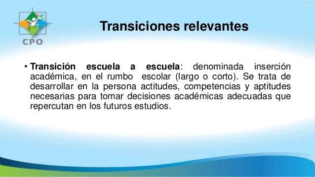 Transiciones relevantes • Transición escuela a escuela: denominada inserción académica, en el rumbo escolar (largo o corto...