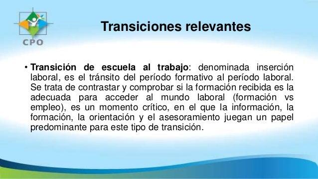 Transiciones relevantes • Transición de escuela al trabajo: denominada inserción laboral, es el tránsito del período forma...