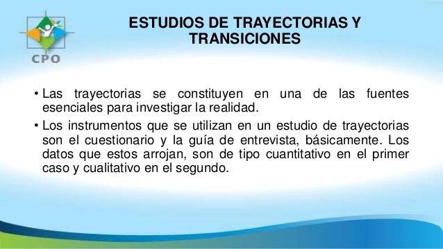 ESTUDIOS DE TRAYECTORIAS Y TRANSICIONES • Las trayectorias se constituyen en una de las fuentes esenciales para investigar...