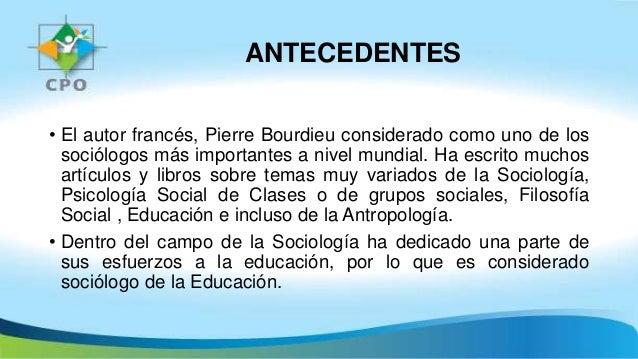ANTECEDENTES • El autor francés, Pierre Bourdieu considerado como uno de los sociólogos más importantes a nivel mundial. H...