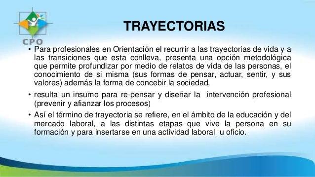 TRAYECTORIAS • Para profesionales en Orientación el recurrir a las trayectorias de vida y a las transiciones que esta conl...