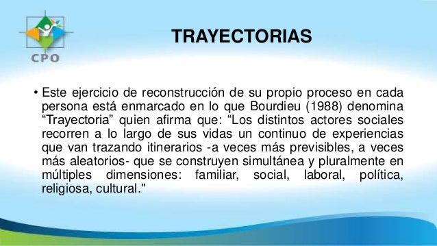 TRAYECTORIAS • Este ejercicio de reconstrucción de su propio proceso en cada persona está enmarcado en lo que Bourdieu (19...