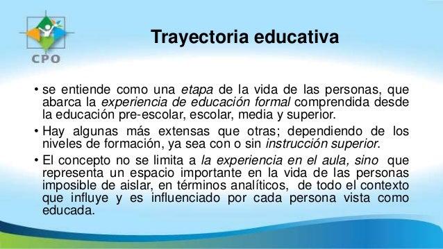 Trayectoria educativa • se entiende como una etapa de la vida de las personas, que abarca la experiencia de educación form...