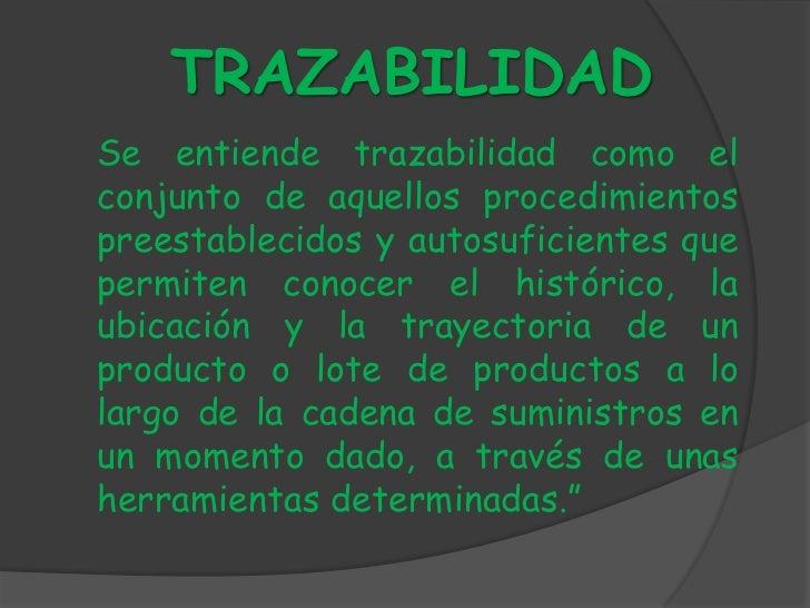 TRAZABILIDADSe entiende trazabilidad como elconjunto de aquellos procedimientospreestablecidos y autosuficientes quepermit...