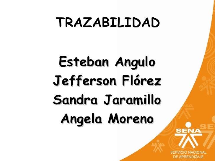 TRAZABILIDAD Esteban AnguloJefferson FlórezSandra Jaramillo Angela Moreno