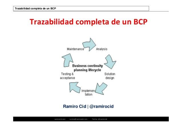 ramirocid.com ramiro@ramirocid.com Twitter: @ramirocid Trazabilidad completa de un BCP Ramiro Cid | @ramirocid Trazabilida...